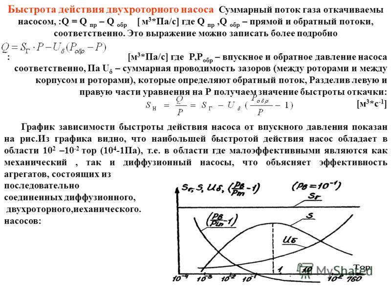 Быстрота действия двухроторного насоса Суммарный поток газа откачиваемы насосом, :Q = Q пр – Q обр [ м 3 *Па/с] где Q пр,Q обр – прямой и обратный потоки, соответственно. Это выражение можно записать более подробно : [м 3 *Па/с] где P,P обр – впускно