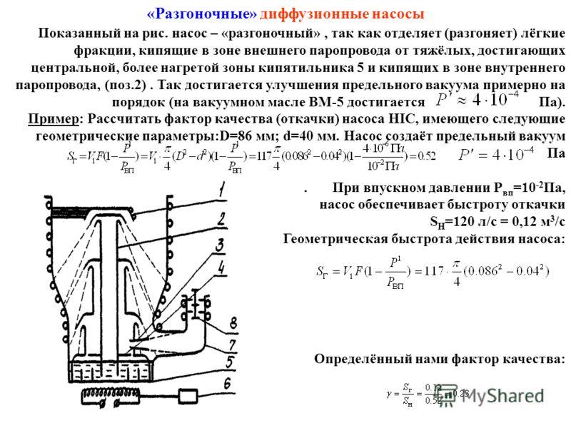 «Разгоночные» диффузионные насосы Показанный на рис. насос – «разгоночный», так как отделяет (разгоняет) лёгкие фракции, кипящие в зоне внешнего паропровода от тяжёлых, достигающих центральной, более нагретой зоны кипятильника 5 и кипящих в зоне внут