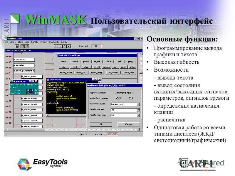 WinMASKWinMASK Основные функции: Программирование вывода графики и текста Высокая гибкость Возможности - вывода текста - вывод состояния входных/выходных сигналов, параметров, сигналов тревоги - определение назначения клавиш - распечатка Одинаковая р