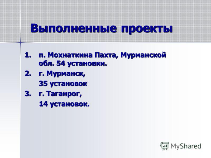 Выполненные проекты 1.п. Мохнаткина Пахта, Мурманской обл. 54 установки. 2.г. Мурманск, 35 установок 3.г. Таганрог, 14 установок. 14 установок.