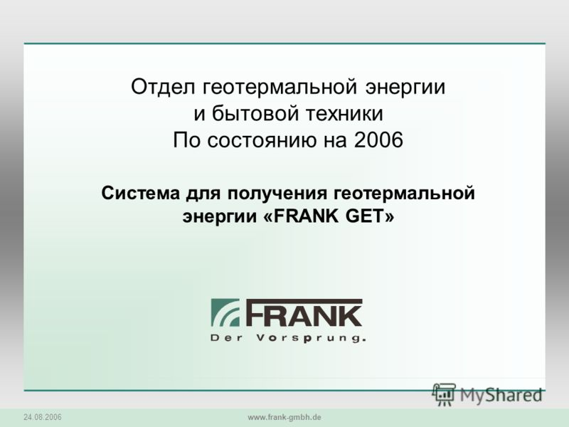24.08.2006 www.frank-gmbh.de Отдел геотермальной энергии и бытовой техники По состоянию на 2006 Система для получения геотермальной энергии «FRANK GET»
