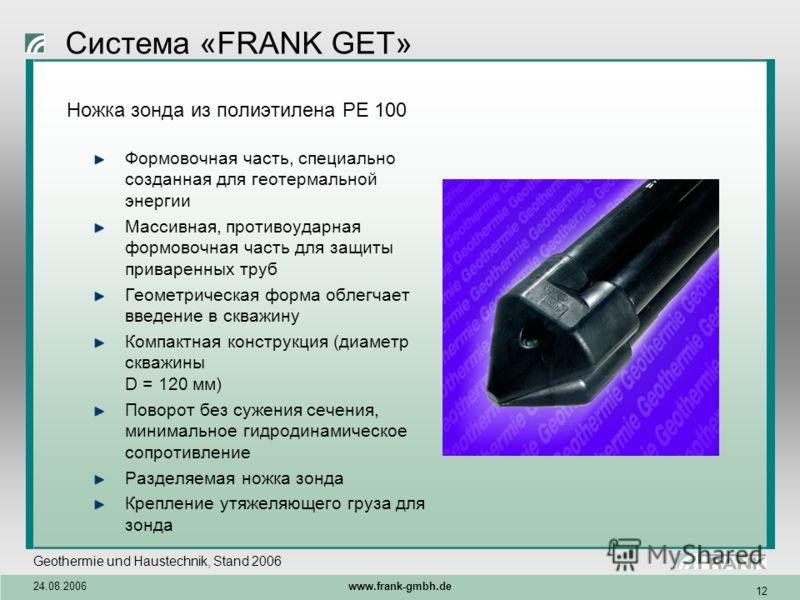 Geothermie und Haustechnik, Stand 2006 24.08.2006 www.frank-gmbh.de 12 Система «FRANK GET» Ножка зонда из полиэтилена PE 100 Формовочная часть, специально созданная для геотермальной энергии Массивная, противоударная формовочная часть для защиты прив