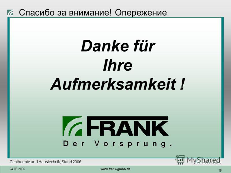 Geothermie und Haustechnik, Stand 2006 24.08.2006 www.frank-gmbh.de 18 Danke für Ihre Aufmerksamkeit ! Спасибо за внимание! Опережение