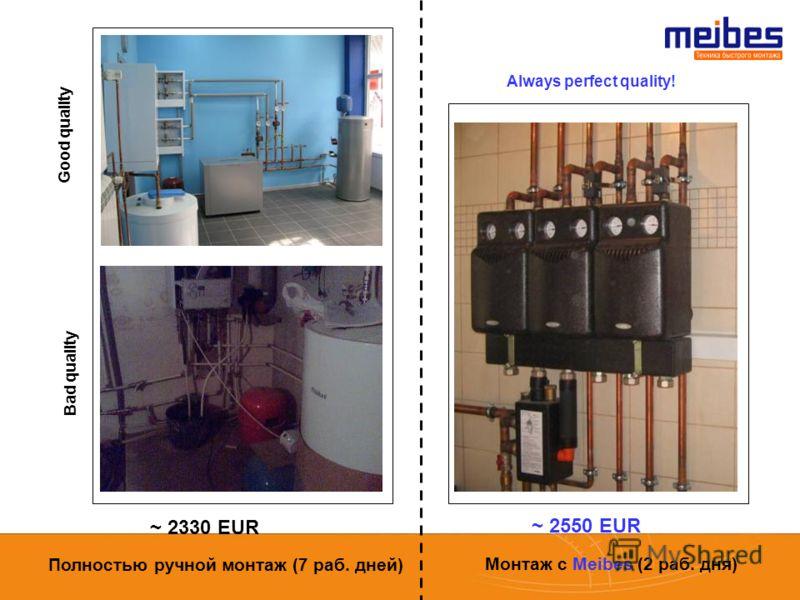 Good quality Bad quality Always perfect quality! ~ 2330 EUR ~ 2550 EUR Полностью ручной монтаж (7 раб. дней) Монтаж с Meibes (2 раб. дня)