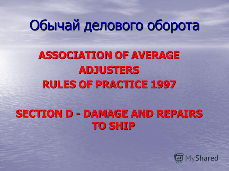 Обычай делового оборота ASSOCIATION OF AVERAGE ADJUSTERS RULES OF PRACTICE 1997 SECTION D - DAMAGE AND REPAIRS TO SHIP