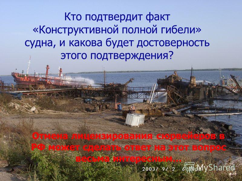 Кто подтвердит факт «Конструктивной полной гибели» судна, и какова будет достоверность этого подтверждения? Отмена лицензирования сюрвейеров в РФ может сделать ответ на этот вопрос весьма интересным…