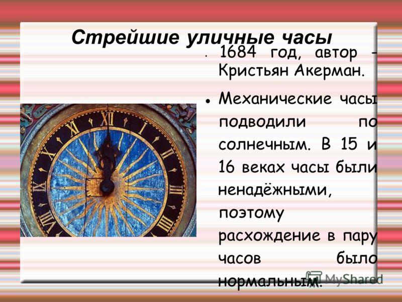 Стрейшие уличные часы 1684 год, автор - Кристьян Акерман. Механические часы подводили по солнечным. В 15 и 16 веках часы были ненадёжными, поэтому расхождение в пару часов было нормальным.