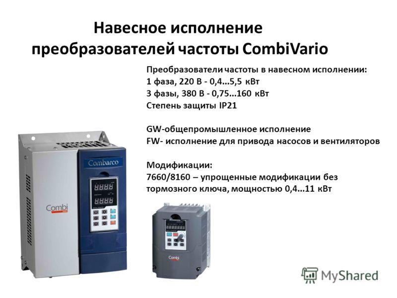 Преобразователи частоты в навесном исполнении: 1 фаза, 220 В - 0,4...5,5 кВт 3 фазы, 380 В - 0,75...160 кВт Степень защиты IP21 GW-общепромышленное исполнение FW- исполнение для привода насосов и вентиляторов Модификации: 7660/8160 – упрощенные модиф