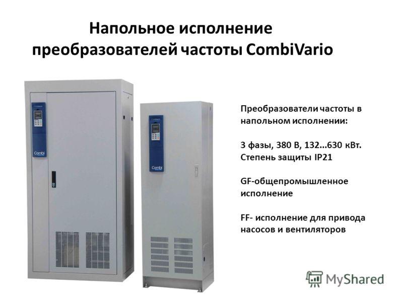 Напольное исполнение преобразователей частоты CombiVario Преобразователи частоты в напольном исполнении: 3 фазы, 380 В, 132...630 кВт. Степень защиты IP21 GF-общепромышленное исполнение FF- исполнение для привода насосов и вентиляторов