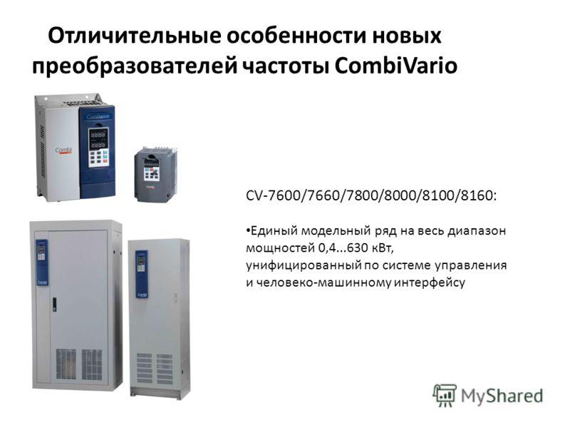 Отличительные особенности новых преобразователей частоты CombiVario CV-7600/7660/7800/8000/8100/8160: Единый модельный ряд на весь диапазон мощностей 0,4...630 кВт, унифицированный по системе управления и человеко-машинному интерфейсу