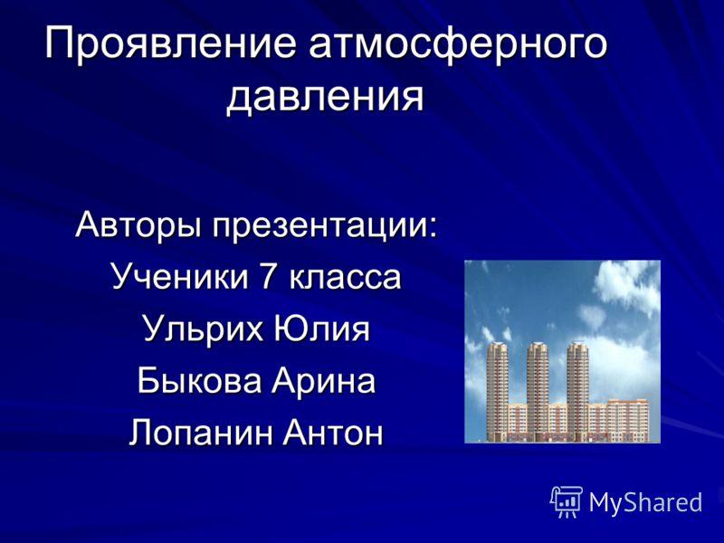 Проявление атмосферного давления Авторы презентации: Ученики 7 класса Ульрих Юлия Быкова Арина Лопанин Антон