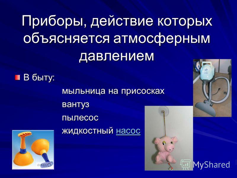 Приборы, действие которых объясняется атмосферным давлением В быту: мыльница на присосках вантузпылесос жидкостный насос насос