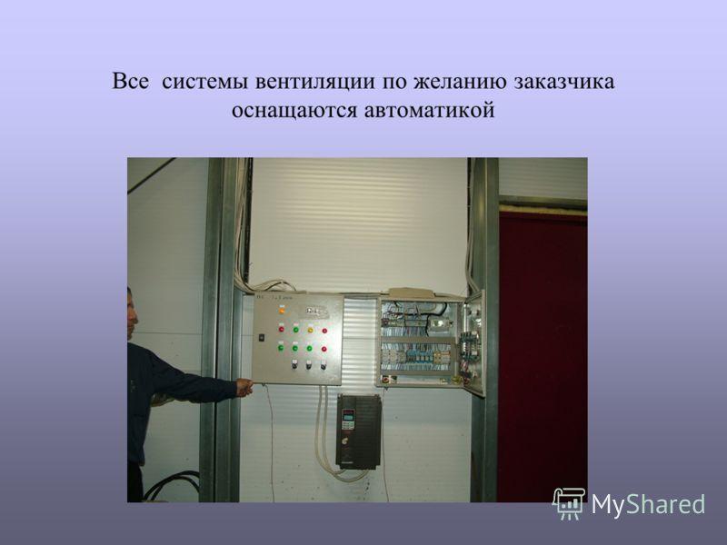 Все системы вентиляции по желанию заказчика оснащаются автоматикой