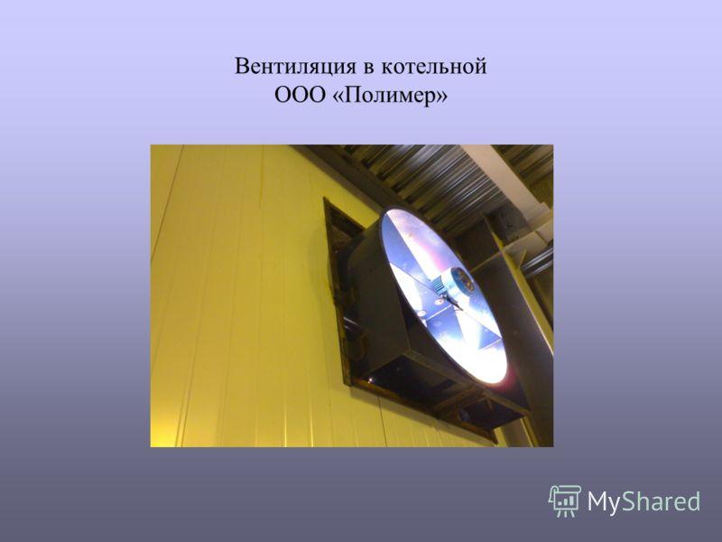 Вентиляция в котельной ООО «Полимер»