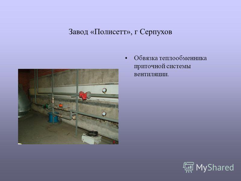 Завод «Полисетт», г Серпухов Обвязка теплообменника приточной системы вентиляции.
