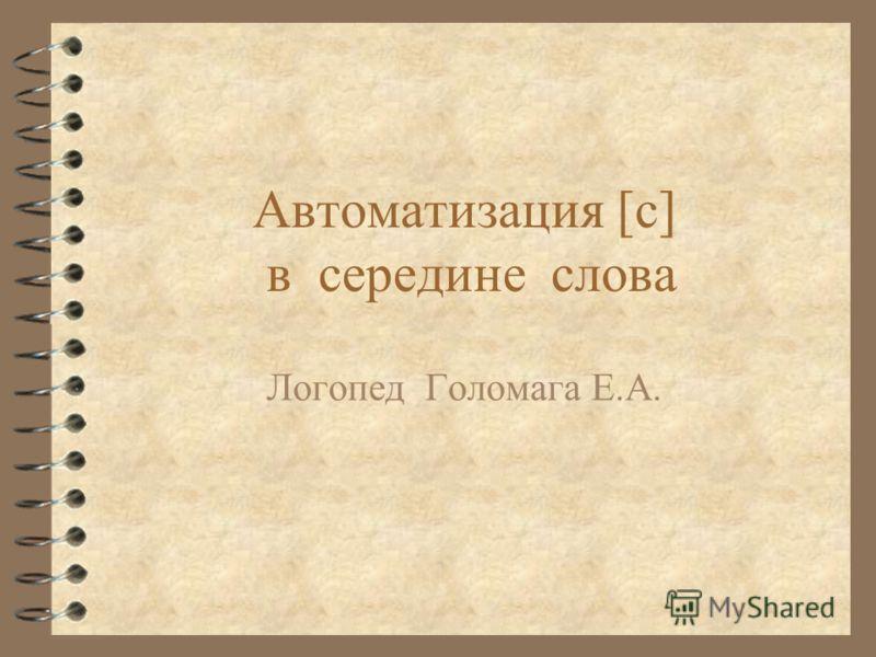 Автоматизация [с] в середине слова Логопед Голомага Е.А.