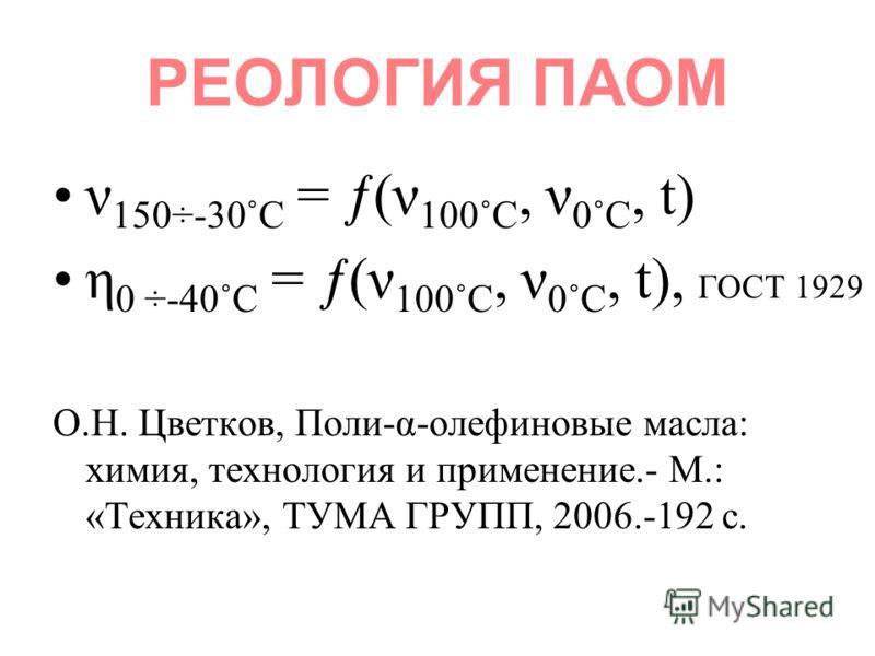 РЕОЛОГИЯ ПАОМ ν 150÷-30˚С = ƒ(ν 100˚С, ν 0˚С, t) η 0 ÷-40˚С = ƒ(ν 100˚С, ν 0˚С, t), ГОСТ 1929 О.Н. Цветков, Поли-α-олефиновые масла: химия, технология и применение.- М.: «Техника», ТУМА ГРУПП, 2006.-192 с.
