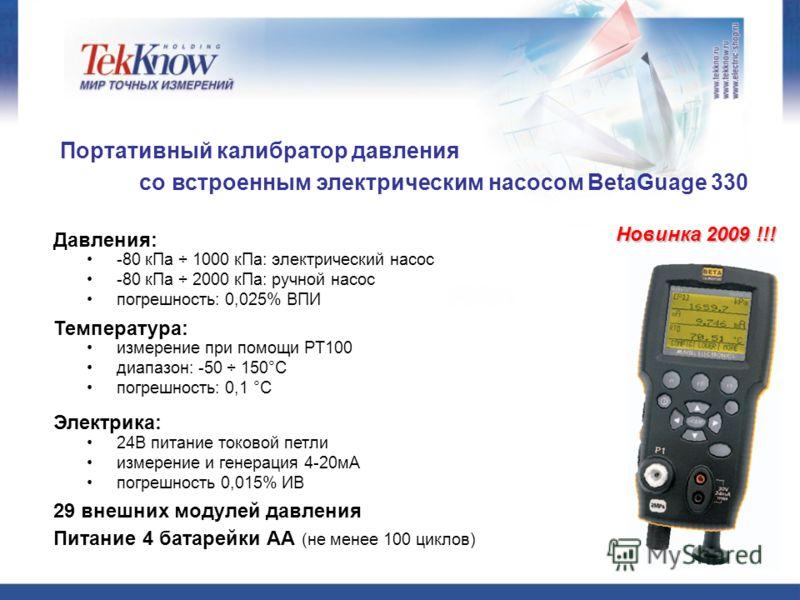 Портативный калибратор давления со встроенным электрическим насосом BetaGuage 330 Новинка 2009 !!! -80 кПа ÷ 1000 кПа: электрический насос -80 кПа ÷ 2000 кПа: ручной насос погрешность: 0,025% ВПИ Давления: 24В питание токовой петли измерение и генера
