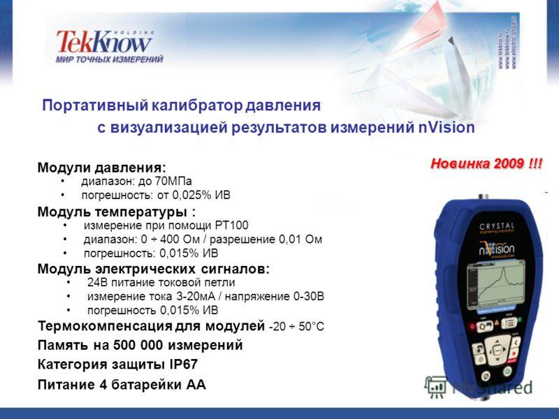 Портативный калибратор давления с визуализацией результатов измерений nVision Новинка 2009 !!! диапазон: до 70МПа погрешность: от 0,025% ИВ Модули давления: 24В питание токовой петли измерение тока 3-20мА / напряжение 0-30В погрешность 0,015% ИВ Моду