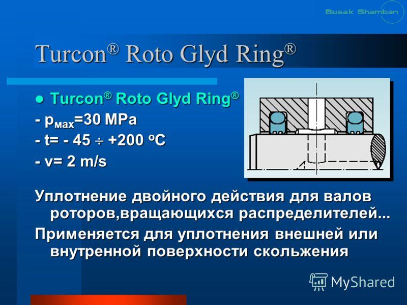 Turcon ® Roto Glyd Ring ® Turcon ® Roto Glyd Ring ® Turcon ® Roto Glyd Ring ® - р мах =30 МРа - t= - 45 +200 o C - v= 2 m/s Уплотнение двойного действия для валов роторов,вращающихся распределителей... Применяется для уплотнения внешней или внутренно