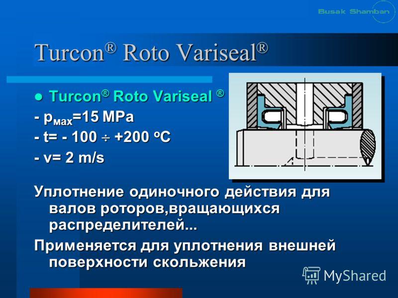 Turcon ® Roto Variseal ® Turcon ® Roto Variseal ® Turcon ® Roto Variseal ® - р мах =15 МРа - t= - 100 +200 o C - v= 2 m/s Уплотнение одиночного действия для валов роторов,вращающихся распределителей... Применяется для уплотнения внешней поверхности с