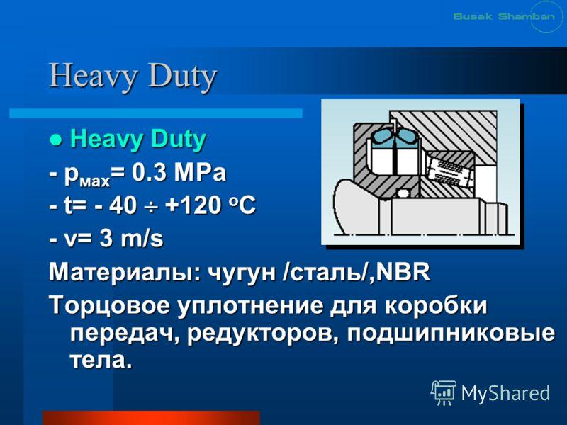 Heavy Duty Heavy Duty - р мах = 0.3 МРа - t= - 40 +120 o C - v= 3 m/s Материалы: чугун /сталь/,NBR Торцовое уплотнение для коробки передач, редукторов, подшипниковые тела.