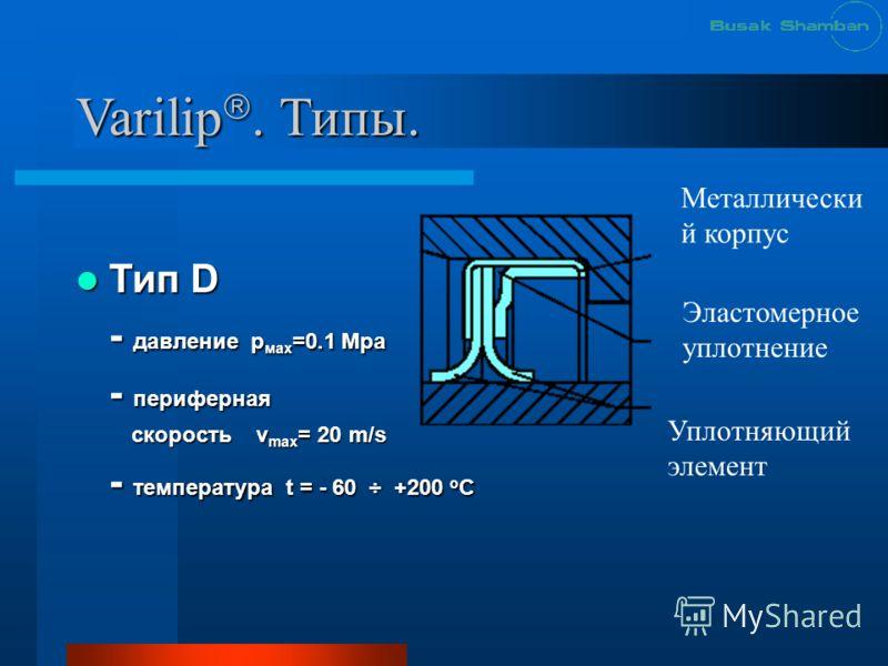 Varilip. Типы. Тип D Тип D - давление р мах =0.1 Mpa - периферная скорость v max = 20 m/s скорость v max = 20 m/s - температура t = - 60 ÷ +200 о С Уплотняющий элемент Эластомерное уплотнение Металлически й корпус