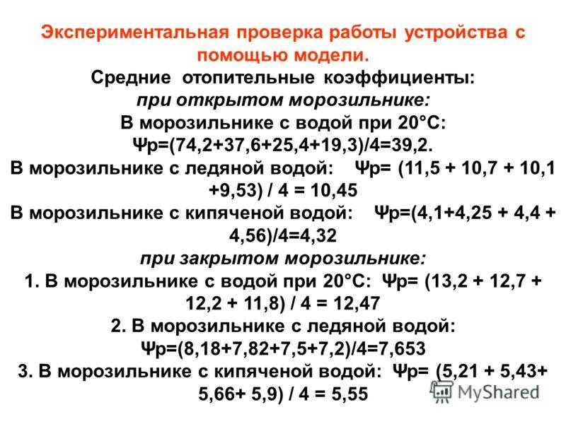 Экспериментальная проверка работы устройства с помощью модели. Средние отопительные коэффициенты: при открытом морозильнике: В морозильнике с водой при 20°С: Ψp=(74,2+37,6+25,4+19,3)/4=39,2. В морозильнике с ледяной водой: Ψp= (11,5 + 10,7 + 10,1 +9,