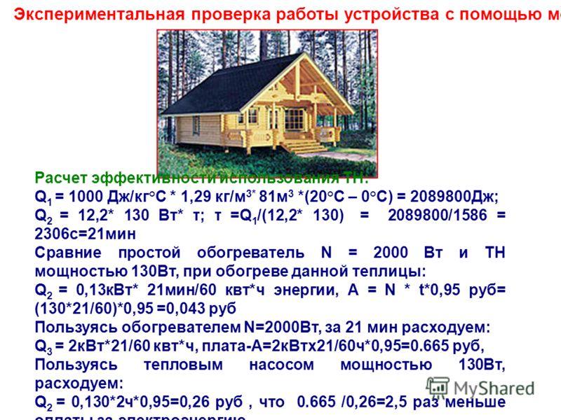 Экспериментальная проверка работы устройства с помощью модели Расчет эффективности использования ТН: Q 1 = 1000 Дж/кг°С * 1,29 кг/м 3* 81м 3 *(20°С – 0°С) = 2089800Дж; Q 2 = 12,2* 130 Вт* τ; τ =Q 1 /(12,2* 130) = 2089800/1586 = 2306с=21мин Сравние пр
