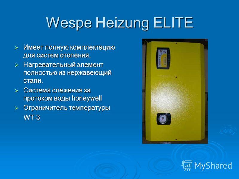 Wespe Heizung ELITE Имеет полную комплектацию для систем отопения. Имеет полную комплектацию для систем отопения. Нагревательный элемент полностью из нержавеющий стали. Нагревательный элемент полностью из нержавеющий стали. Система слежения за проток