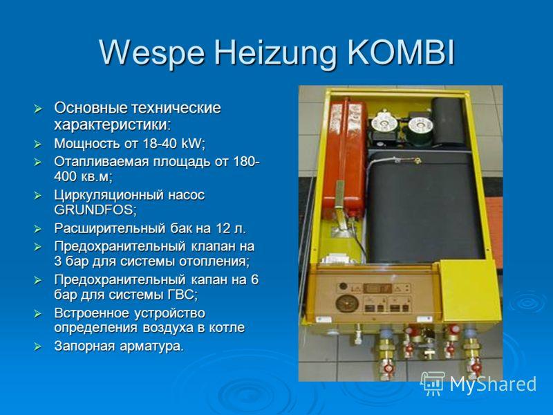 Wespe Heizung KOMBI Основные технические характеристики: Основные технические характеристики: Мощность от 18-40 kW; Мощность от 18-40 kW; Отапливаемая площадь от 180- 400 кв.м; Отапливаемая площадь от 180- 400 кв.м; Циркуляционный насос GRUNDFOS; Цир
