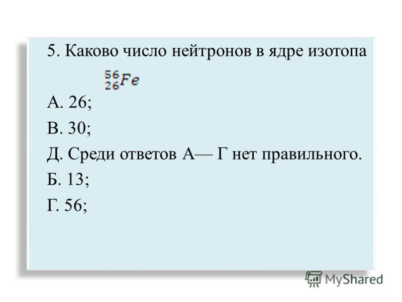 5. Каково число нейтронов в ядре изотопа А. 26; В. 30; Д. Среди ответов А Г нет правильного. Б. 13; Г. 56; 5. Каково число нейтронов в ядре изотопа А. 26; В. 30; Д. Среди ответов А Г нет правильного. Б. 13; Г. 56;