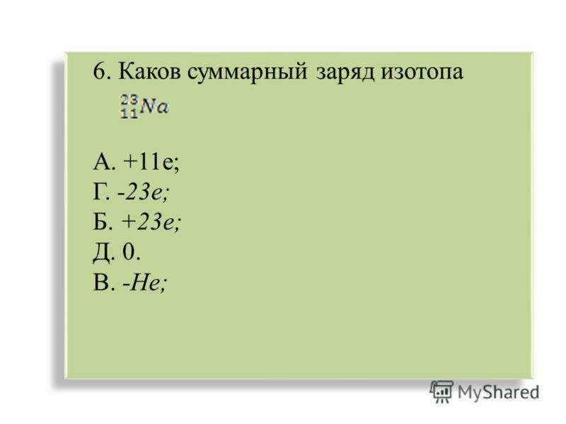 6. Каков суммарный заряд изотопа А. +11е; Г. -23е; Б. +23е; Д. 0. В. -Не; 6. Каков суммарный заряд изотопа А. +11е; Г. -23е; Б. +23е; Д. 0. В. -Не;