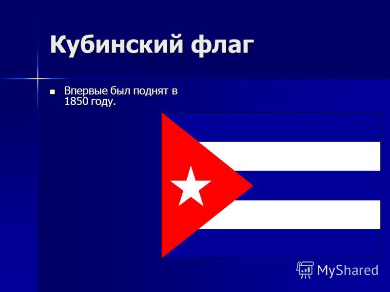 Кубинский флаг Впервые был поднят в 1850 году. Впервые был поднят в 1850 году.