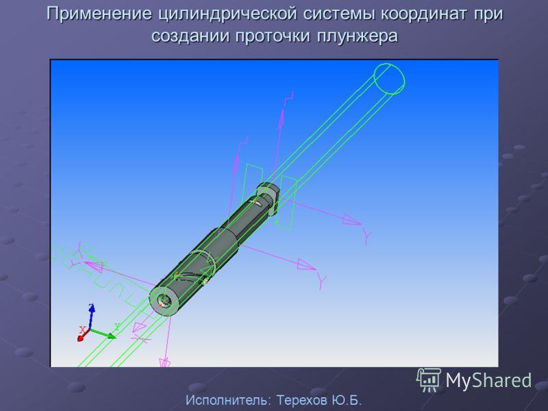Применение цилиндрической системы координат при создании проточки плунжера Исполнитель: Терехов Ю.Б.