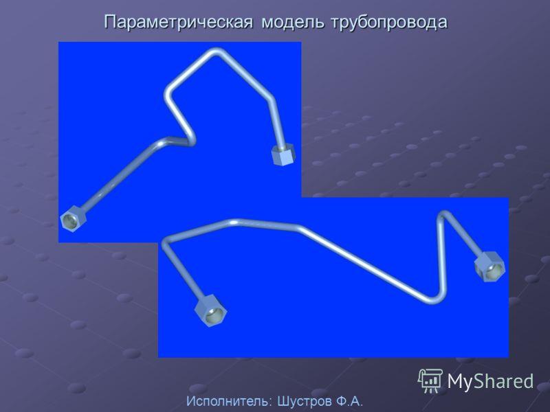 Параметрическая модель трубопровода Исполнитель: Шустров Ф.А.
