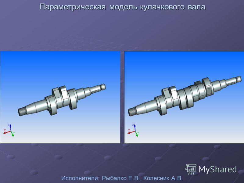 Параметрическая модель кулачкового вала Исполнители: Рыбалко Е.В., Колесник А.В.