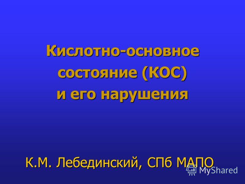Кислотно-основное состояние (КОС) и его нарушения К.М. Лебединский, СПб МАПО