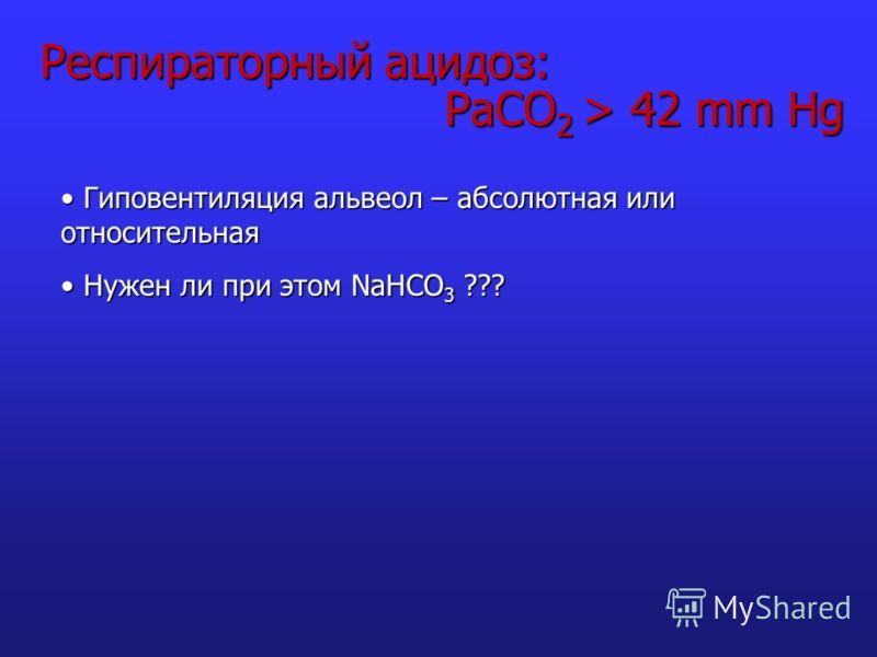 Респираторный ацидоз: PaCO 2 > 42 mm Hg Гиповентиляция альвеол – абсолютная или относительная Гиповентиляция альвеол – абсолютная или относительная Нужен ли при этом NaHCO 3 ??? Нужен ли при этом NaHCO 3 ???