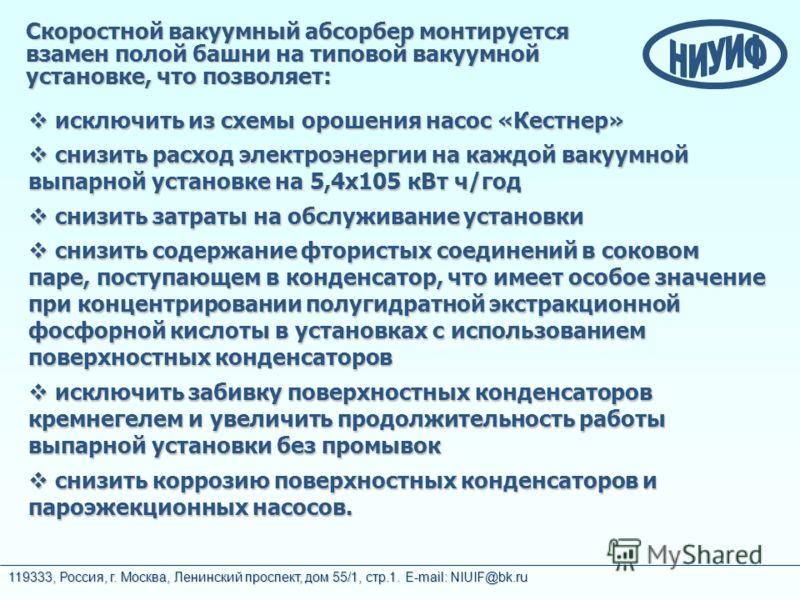 119333, Россия, г. Москва, Ленинский проспект, дом 55/1, стр.1. E-mail: NIUIF@bk.ru исключить из схемы орошения насос «Кестнер» исключить из схемы орошения насос «Кестнер» снизить расход электроэнергии на каждой вакуумной выпарной установке на 5,4х10