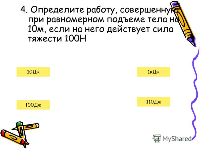 4. Определите работу, совершенную при равномерном подъеме тела на 10м, если на него действует сила тяжести 100Н 100Дж 10Дж 110Дж 1кДж
