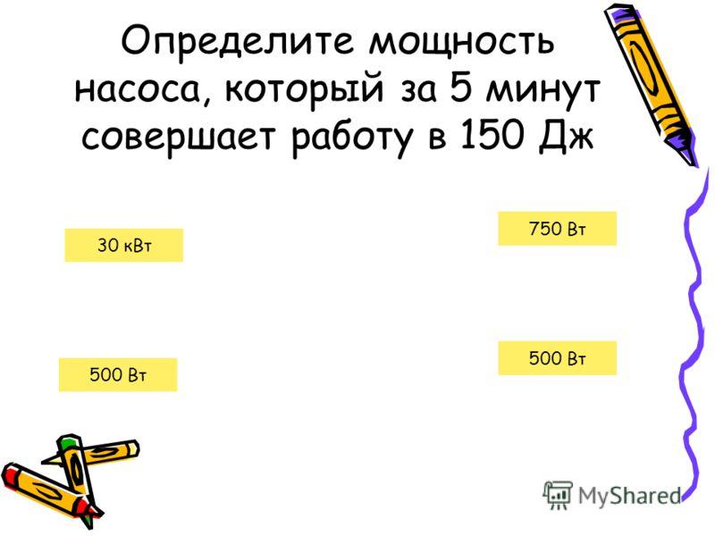 Определите мощность насоса, который за 5 минут совершает работу в 150 Дж 500 Вт 30 кВт 500 Вт 750 Вт