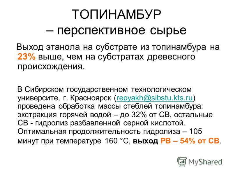ТОПИНАМБУР – перспективное сырье Выход этанола на субстрате из топинамбура на 23% выше, чем на субстратах древесного происхождения. В Сибирском государственном технологическом университе, г. Красноярск (repyakh@sibstu.kts.ru) проведена обработка масс