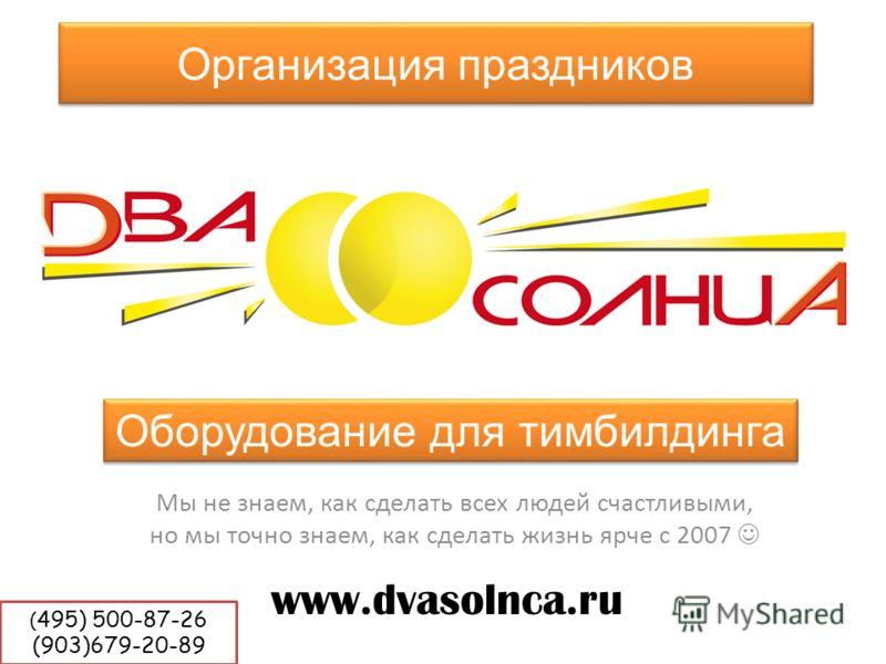 Организация праздников Мы не знаем, как сделать всех людей счастливыми, но мы точно знаем, как сделать жизнь ярче с 2007 www.dvasolnca.ru Оборудование для тимбилдинга ( 495) 500-87-26 (903)679-20-89