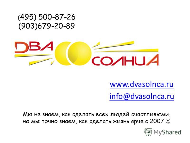( 495) 500-87-26 (903)679-20-89 www.dvasolnca.ru info@dvasolnca.ru Мы не знаем, как сделать всех людей счастливыми, но мы точно знаем, как сделать жизнь ярче с 2007