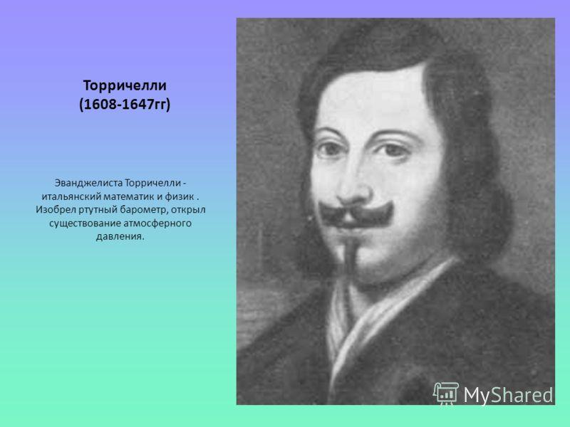 Торричелли (1608-1647гг) Эванджелиста Торричелли - итальянский математик и физик. Изобрел ртутный барометр, открыл существование атмосферного давления.