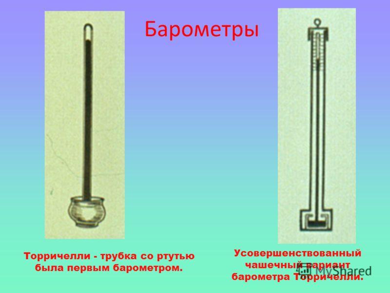 Торричелли - трубка со ртутью была первым барометром. Усовершенствованный чашечный вариант барометра Торричелли. Барометры