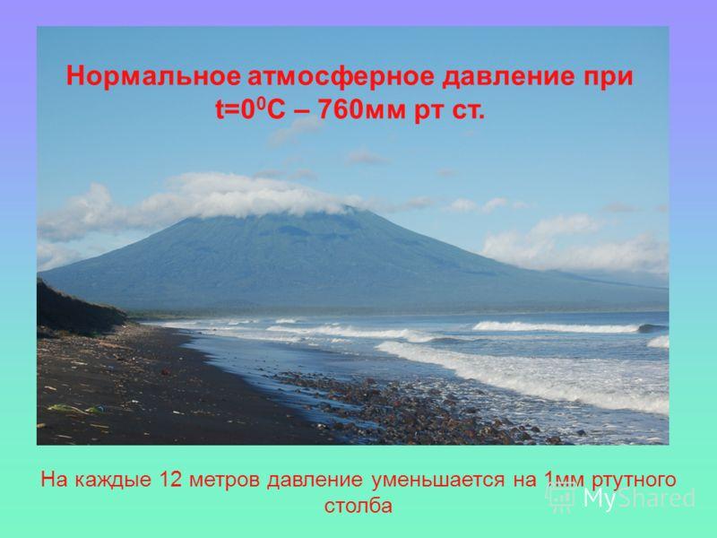 На каждые 12 метров давление уменьшается на 1мм ртутного столба Нормальное атмосферное давление при t=0 0 C – 760мм рт ст.