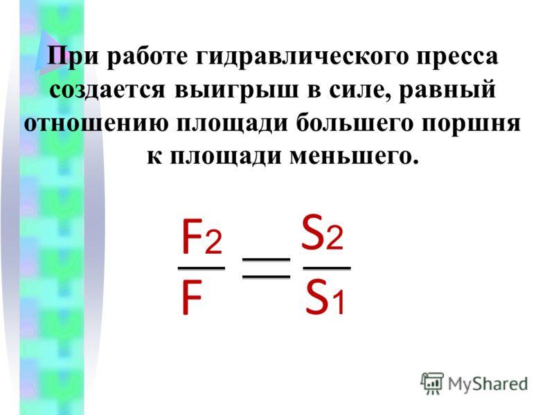 При работе гидравлического пресса создается выигрыш в силе, равный отношению площади большего поршня к площади меньшего. F2F2 F S2S2 S1S1