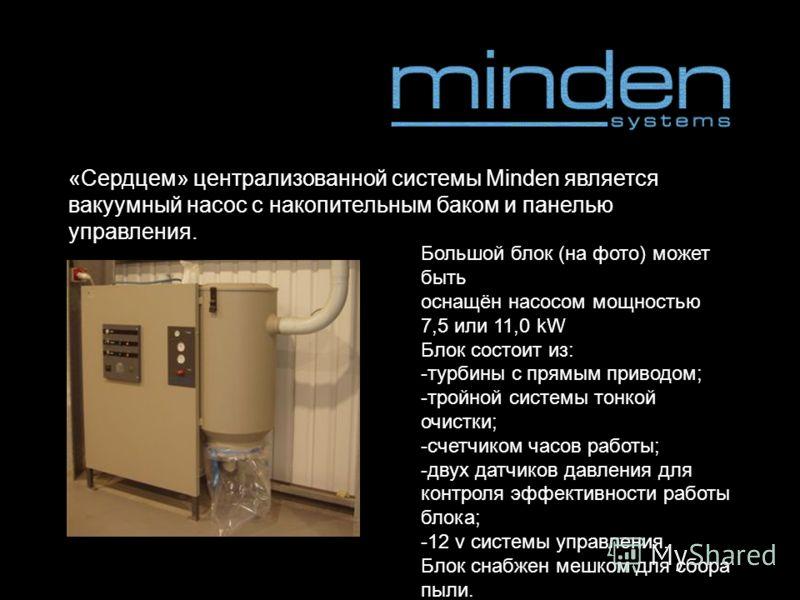 «Сердцем» централизованной системы Minden является вакуумный насос с накопительным баком и панелью управления. Большой блок (на фото) может быть оснащён насосом мощностью 7,5 или 11,0 kW Блок состоит из: - турбины с прямым приводом; - тройной системы